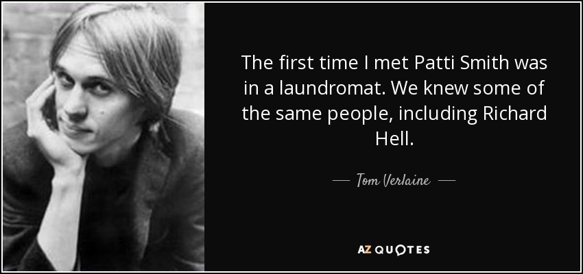 The first time I met Patti Smith was in a laundromat. We knew some of the same people, including Richard Hell. - Tom Verlaine
