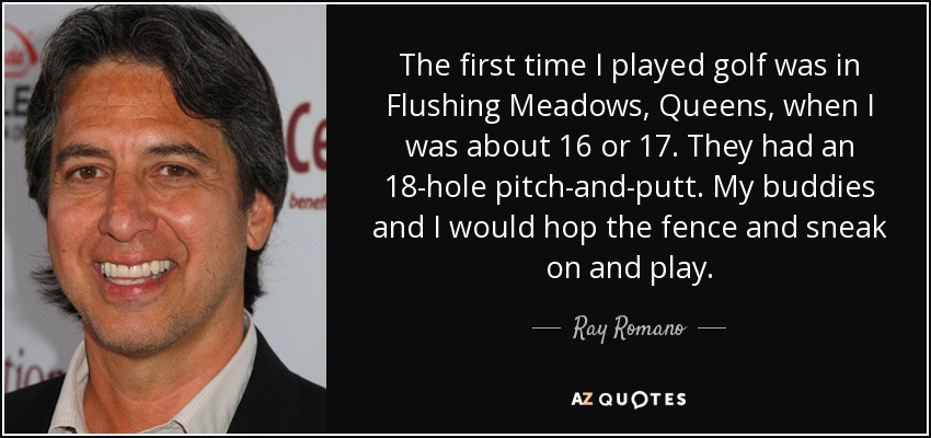 The first time I played golf was in Flushing Meadows, Queens, when I was about 16 or 17. They had an 18-hole pitch-and-putt. My buddies and I would hop the fence and sneak on and play. - Ray Romano