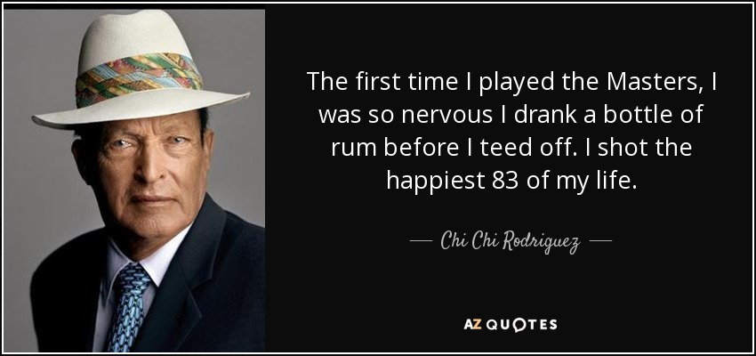 The first time I played the Masters, I was so nervous I drank a bottle of rum before I teed off. I shot the happiest 83 of my life. - Chi Chi Rodriguez