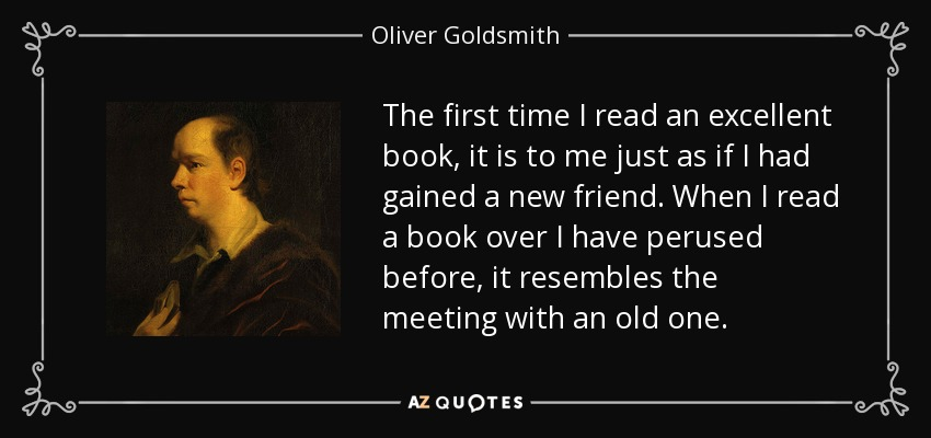 The first time I read an excellent book, it is to me just as if I had gained a new friend. When I read a book over I have perused before, it resembles the meeting with an old one. - Oliver Goldsmith