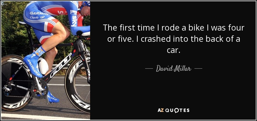 The first time I rode a bike I was four or five. I crashed into the back of a car. - David Millar