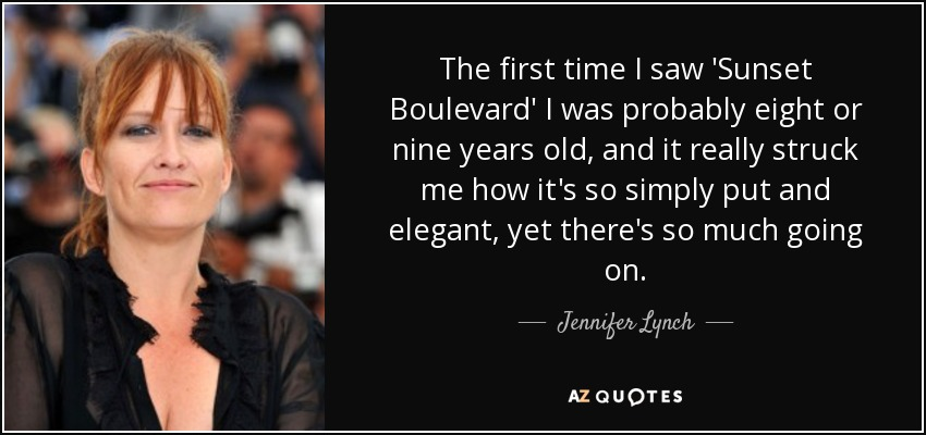 The first time I saw 'Sunset Boulevard' I was probably eight or nine years old, and it really struck me how it's so simply put and elegant, yet there's so much going on. - Jennifer Lynch
