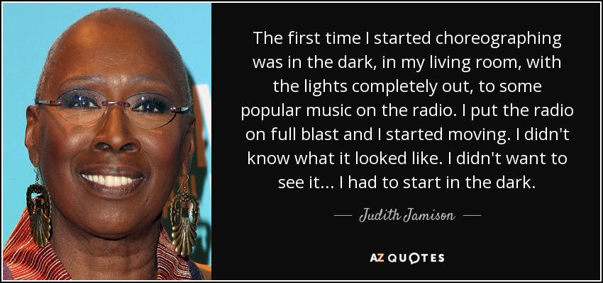 The first time I started choreographing was in the dark, in my living room, with the lights completely out, to some popular music on the radio. I put the radio on full blast and I started moving. I didn't know what it looked like. I didn't want to see it... I had to start in the dark. - Judith Jamison