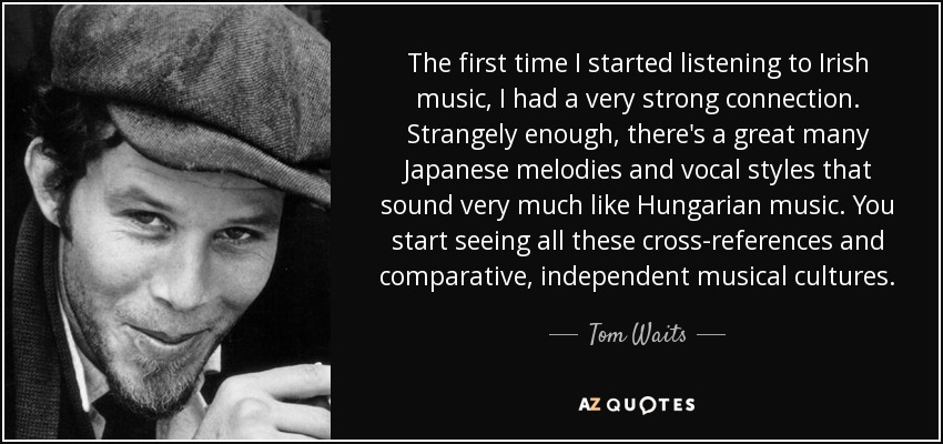 The first time I started listening to Irish music, I had a very strong connection. Strangely enough, there's a great many Japanese melodies and vocal styles that sound very much like Hungarian music. You start seeing all these cross-references and comparative, independent musical cultures. - Tom Waits
