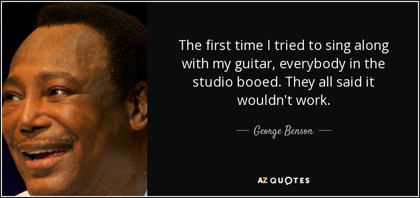 The first time I tried to sing along with my guitar, everybody in the studio booed. They all said it wouldn't work. - George Benson