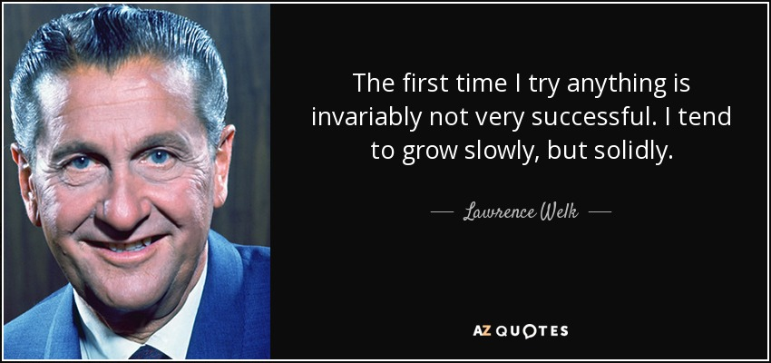 The first time I try anything is invariably not very successful. I tend to grow slowly, but solidly. - Lawrence Welk