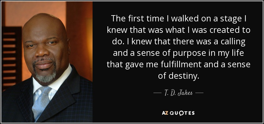 The first time I walked on a stage I knew that was what I was created to do. I knew that there was a calling and a sense of purpose in my life that gave me fulfillment and a sense of destiny. - T. D. Jakes