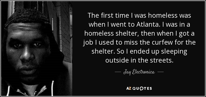 The first time I was homeless was when I went to Atlanta. I was in a homeless shelter, then when I got a job I used to miss the curfew for the shelter. So I ended up sleeping outside in the streets. - Jay Electronica