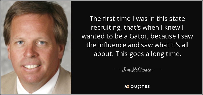 The first time I was in this state recruiting, that's when I knew I wanted to be a Gator, because I saw the influence and saw what it's all about. This goes a long time. - Jim McElwain