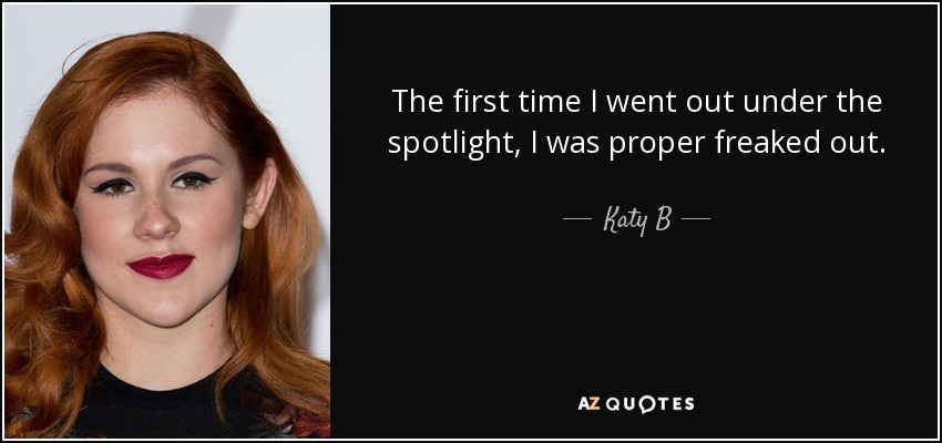 The first time I went out under the spotlight, I was proper freaked out. - Katy B