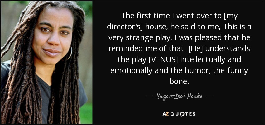 The first time I went over to [my director's] house, he said to me, This is a very strange play. I was pleased that he reminded me of that. [He] understands the play [VENUS] intellectually and emotionally and the humor, the funny bone. - Suzan-Lori Parks