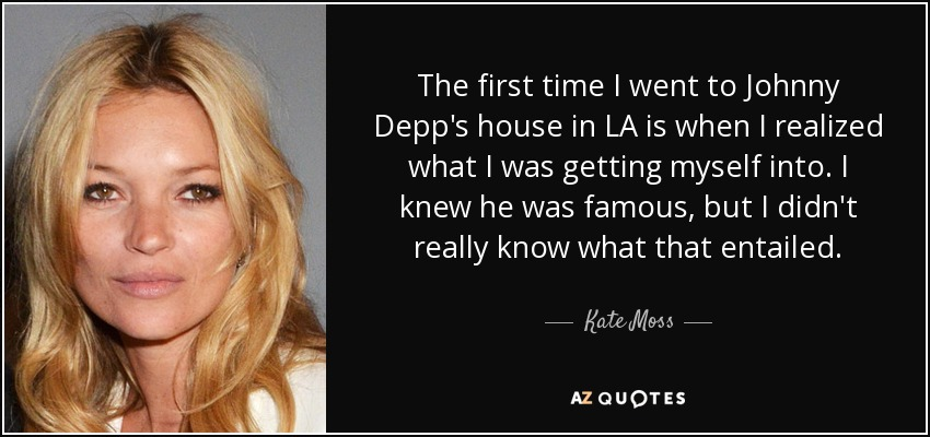 The first time I went to Johnny Depp's house in LA is when I realized what I was getting myself into. I knew he was famous, but I didn't really know what that entailed. - Kate Moss