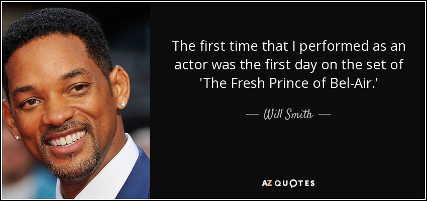 The first time that I performed as an actor was the first day on the set of 'The Fresh Prince of Bel-Air.' - Will Smith