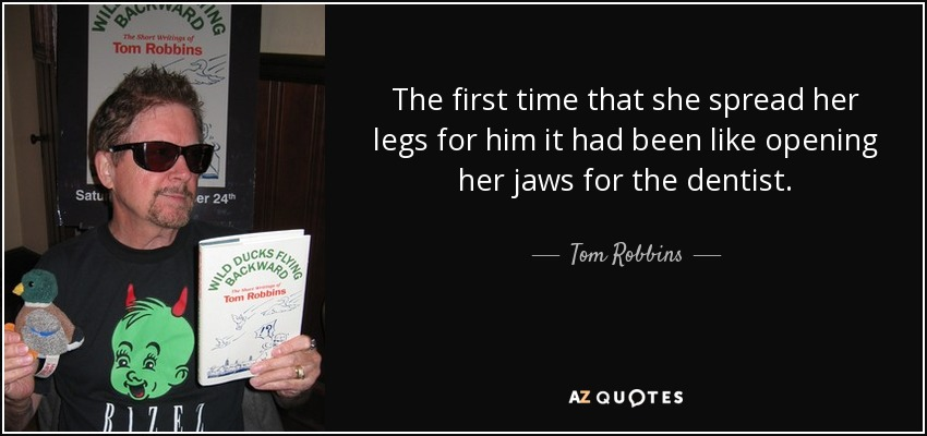 The first time that she spread her legs for him it had been like opening her jaws for the dentist. - Tom Robbins