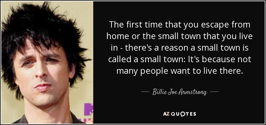 The first time that you escape from home or the small town that you live in - there's a reason a small town is called a small town: It's because not many people want to live there. - Billie Joe Armstrong