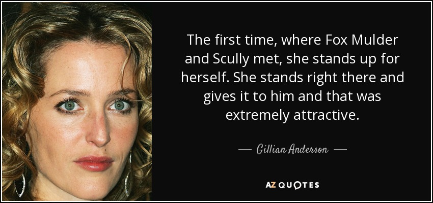 The first time, where Fox Mulder and Scully met, she stands up for herself. She stands right there and gives it to him and that was extremely attractive. - Gillian Anderson