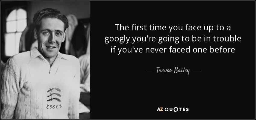 The first time you face up to a googly you're going to be in trouble if you've never faced one before - Trevor Bailey
