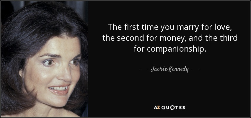 The first time you marry for love, the second for money, and the third for companionship. - Jackie Kennedy