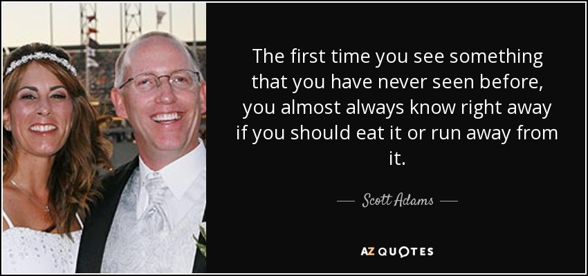The first time you see something that you have never seen before, you almost always know right away if you should eat it or run away from it. - Scott Adams