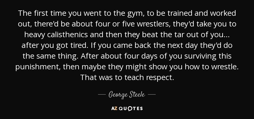 The first time you went to the gym, to be trained and worked out, there'd be about four or five wrestlers, they'd take you to heavy calisthenics and then they beat the tar out of you... after you got tired. If you came back the next day they'd do the same thing. After about four days of you surviving this punishment, then maybe they might show you how to wrestle. That was to teach respect. - George Steele