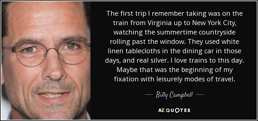 The first trip I remember taking was on the train from Virginia up to New York City, watching the summertime countryside rolling past the window. They used white linen tablecloths in the dining car in those days, and real silver. I love trains to this day. Maybe that was the beginning of my fixation with leisurely modes of travel. - Billy Campbell