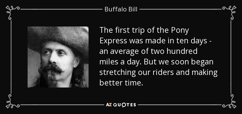 The first trip of the Pony Express was made in ten days - an average of two hundred miles a day. But we soon began stretching our riders and making better time. - Buffalo Bill