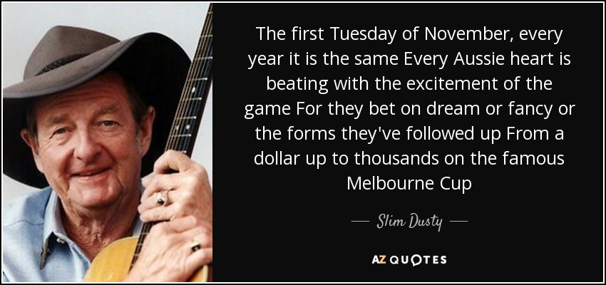 The first Tuesday of November, every year it is the same Every Aussie heart is beating with the excitement of the game For they bet on dream or fancy or the forms they've followed up From a dollar up to thousands on the famous Melbourne Cup - Slim Dusty