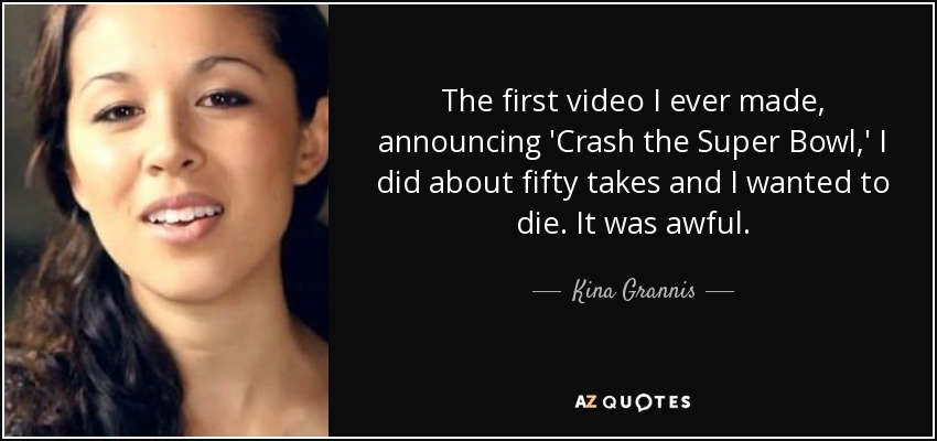 The first video I ever made, announcing 'Crash the Super Bowl,' I did about fifty takes and I wanted to die. It was awful. - Kina Grannis
