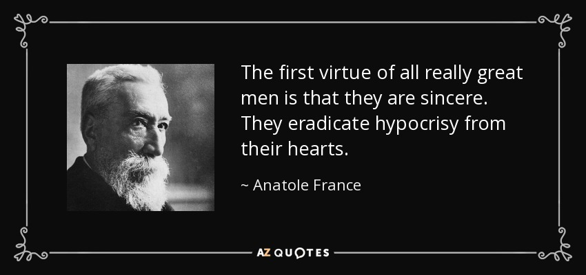 The first virtue of all really great men is that they are sincere. They eradicate hypocrisy from their hearts. - Anatole France