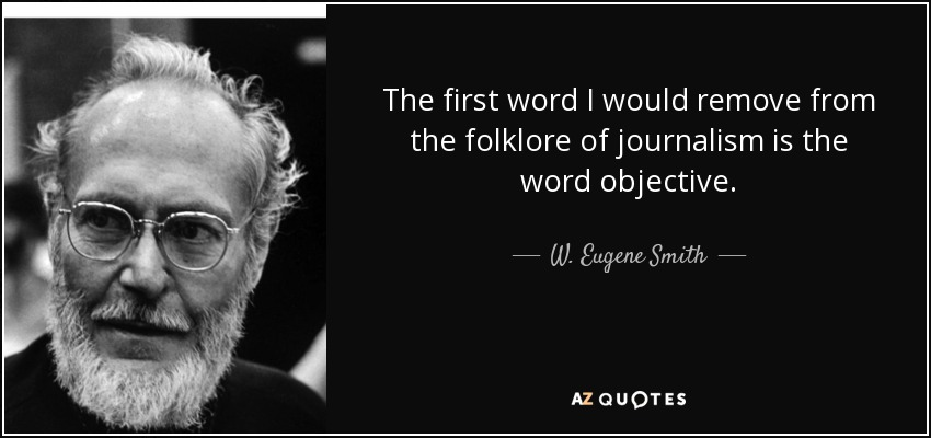 The first word I would remove from the folklore of journalism is the word objective. - W. Eugene Smith