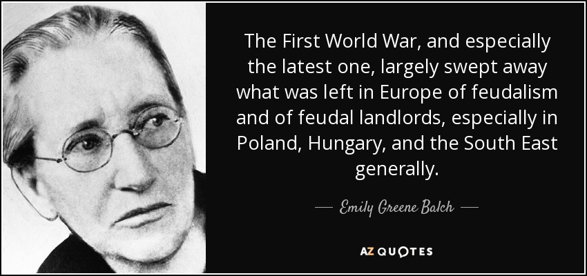 The First World War, and especially the latest one, largely swept away what was left in Europe of feudalism and of feudal landlords, especially in Poland, Hungary, and the South East generally. - Emily Greene Balch