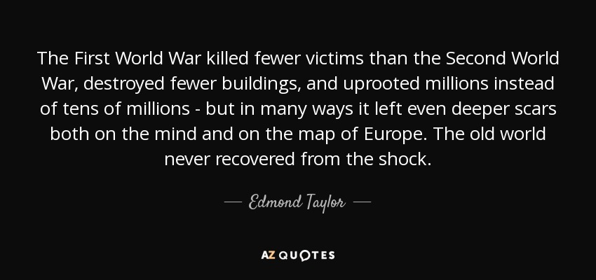 The First World War killed fewer victims than the Second World War, destroyed fewer buildings, and uprooted millions instead of tens of millions - but in many ways it left even deeper scars both on the mind and on the map of Europe. The old world never recovered from the shock. - Edmond Taylor