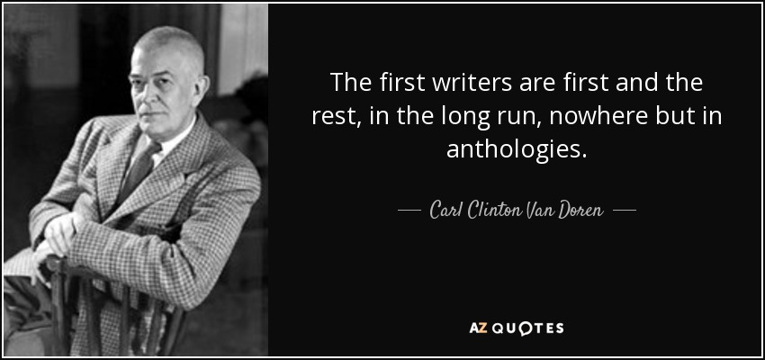 The first writers are first and the rest, in the long run, nowhere but in anthologies. - Carl Clinton Van Doren