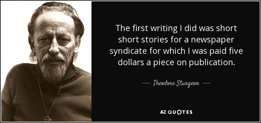 The first writing I did was short short stories for a newspaper syndicate for which I was paid five dollars a piece on publication. - Theodore Sturgeon