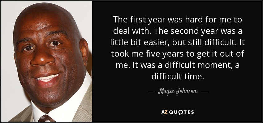The first year was hard for me to deal with. The second year was a little bit easier, but still difficult. It took me five years to get it out of me. It was a difficult moment, a difficult time. - Magic Johnson