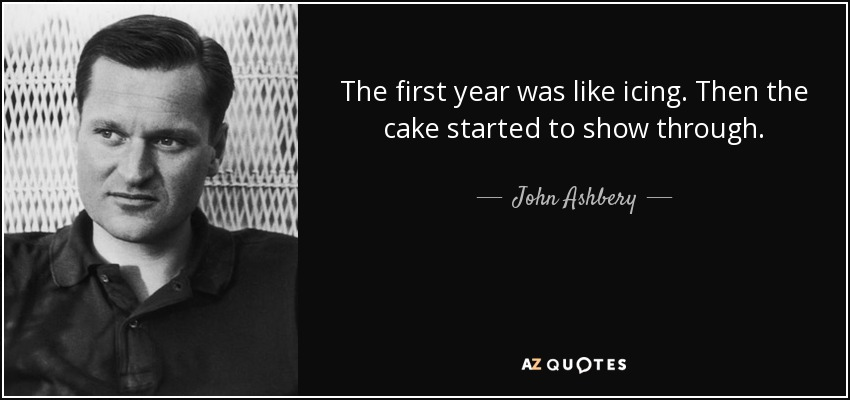 The first year was like icing. Then the cake started to show through. - John Ashbery
