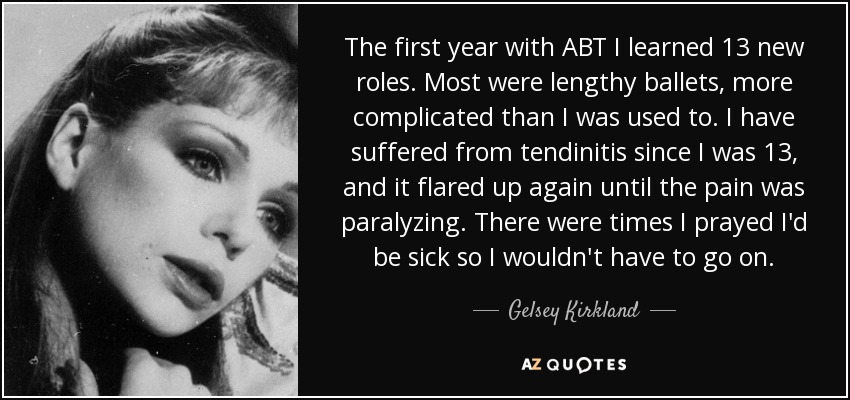 The first year with ABT I learned 13 new roles. Most were lengthy ballets, more complicated than I was used to. I have suffered from tendinitis since I was 13, and it flared up again until the pain was paralyzing. There were times I prayed I'd be sick so I wouldn't have to go on. - Gelsey Kirkland