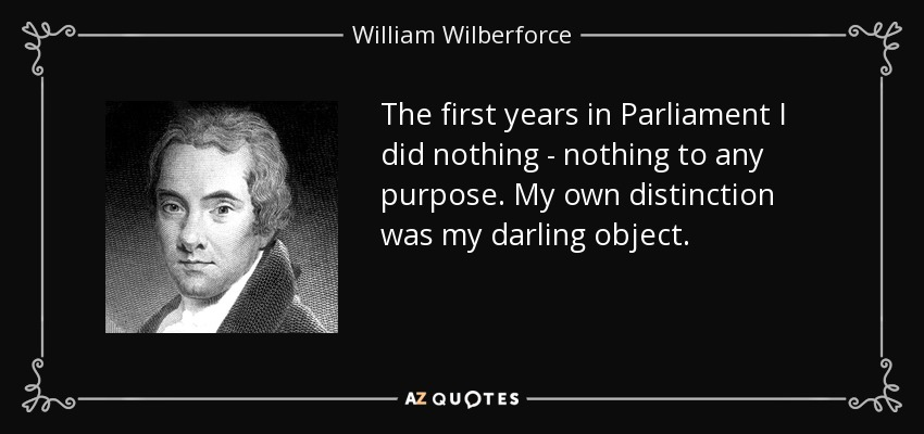 The first years in Parliament I did nothing - nothing to any purpose. My own distinction was my darling object. - William Wilberforce