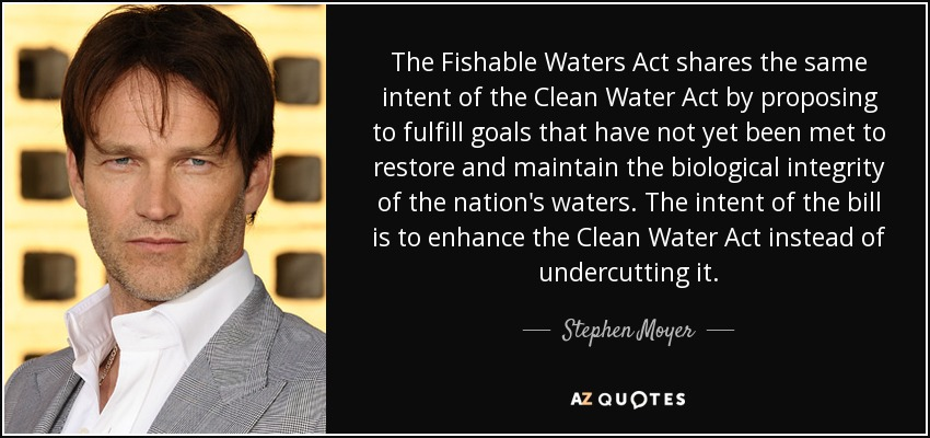 The Fishable Waters Act shares the same intent of the Clean Water Act by proposing to fulfill goals that have not yet been met to restore and maintain the biological integrity of the nation's waters. The intent of the bill is to enhance the Clean Water Act instead of undercutting it. - Stephen Moyer