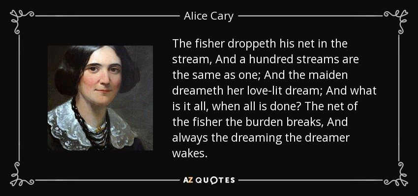 The fisher droppeth his net in the stream, And a hundred streams are the same as one; And the maiden dreameth her love-lit dream; And what is it all, when all is done? The net of the fisher the burden breaks, And always the dreaming the dreamer wakes. - Alice Cary