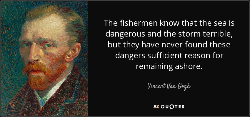 The fishermen know that the sea is dangerous and the storm terrible, but they have never found these dangers sufficient reason for remaining ashore. - Vincent Van Gogh