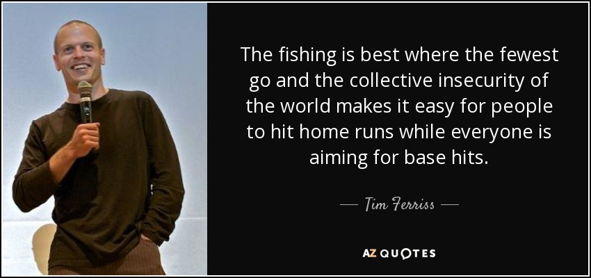 The fishing is best where the fewest go and the collective insecurity of the world makes it easy for people to hit home runs while everyone is aiming for base hits. - Tim Ferriss