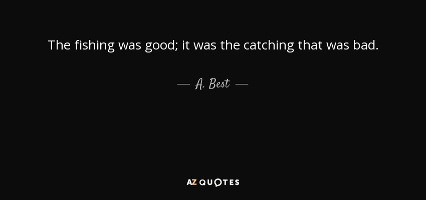 The fishing was good; it was the catching that was bad. - A. Best