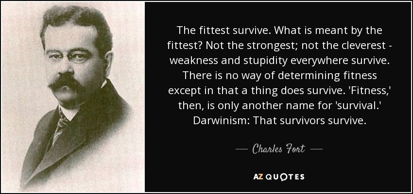 The fittest survive. What is meant by the fittest? Not the strongest; not the cleverest - weakness and stupidity everywhere survive. There is no way of determining fitness except in that a thing does survive. 'Fitness,' then, is only another name for 'survival.' Darwinism: That survivors survive. - Charles Fort