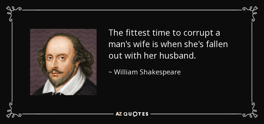 The fittest time to corrupt a man's wife is when she's fallen out with her husband. - William Shakespeare