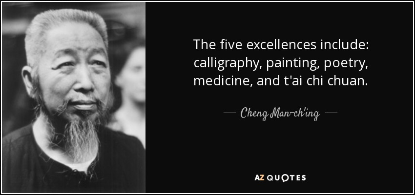 The five excellences include: calligraphy, painting, poetry, medicine, and t'ai chi chuan. - Cheng Man-ch'ing