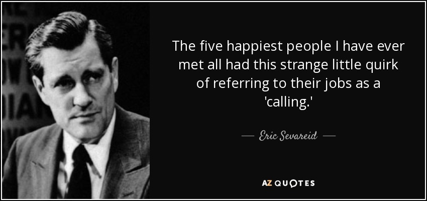The five happiest people I have ever met all had this strange little quirk of referring to their jobs as a 'calling.' - Eric Sevareid