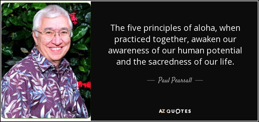 The five principles of aloha, when practiced together, awaken our awareness of our human potential and the sacredness of our life. - Paul Pearsall