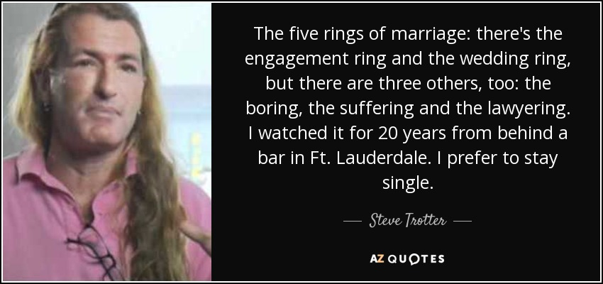 The five rings of marriage: there's the engagement ring and the wedding ring, but there are three others, too: the boring, the suffering and the lawyering. I watched it for 20 years from behind a bar in Ft. Lauderdale. I prefer to stay single. - Steve Trotter