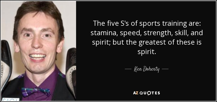 The five S's of sports training are: stamina, speed, strength, skill, and spirit; but the greatest of these is spirit. - Ken Doherty
